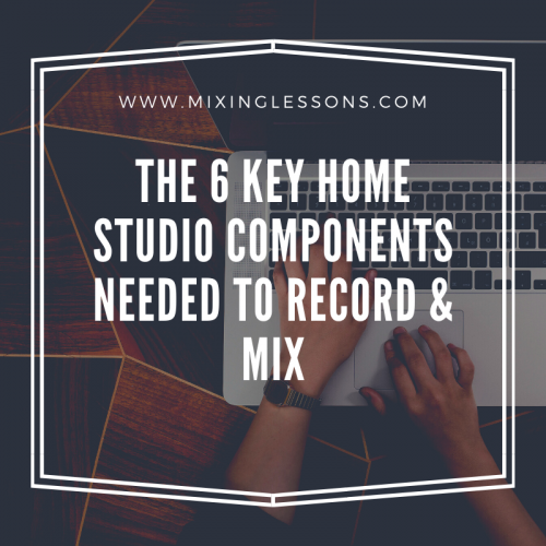 The 6 key home studio components needed to record & mix