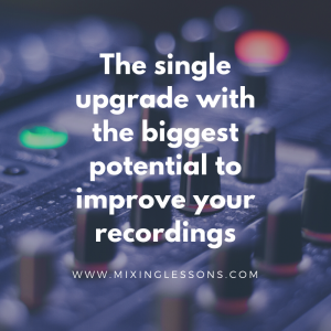 The single upgrade with the biggest potential to improve your recordings