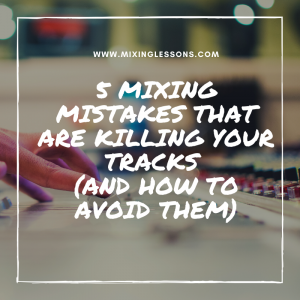 5 Mixing mistakes that are killing your tracks (and how to avoid them)