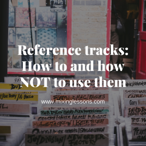 Reference tracks: How to and how NOT to use them