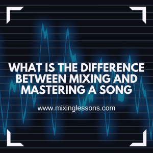 What is the difference between mixing and mastering a song