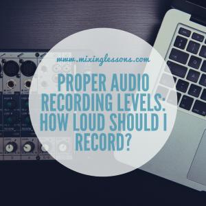 Proper audio recording levels: how loud should I record_