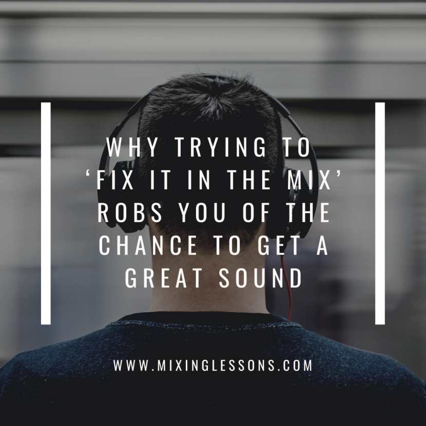 Why trying to 'fix it in the mix' robs you of the chance to get a great sound