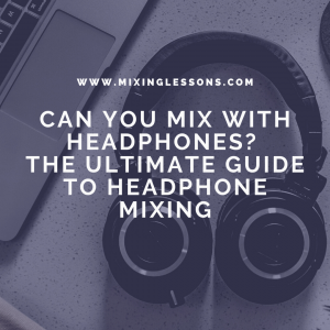 Can you mix with headphones? The ultimate guide to headphone mixing
