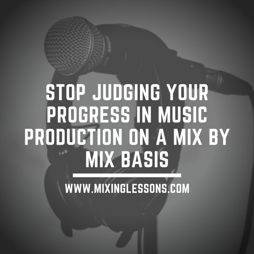 Stop judging your progress in music production on a mix by mix basis