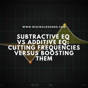 Subtractive EQ vs. Additive EQ: cutting frequencies versus boosting them