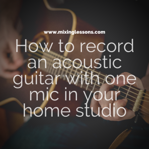 How to record an acoustic guitar with one mic in your home studio