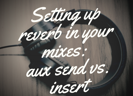 Setting up reverb in your mixes: aux send vs. insert