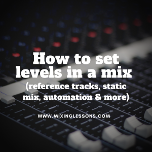 How to set levels in a mix (reference tracks, static mix, automation & more)